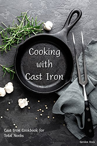 Cooking with Cast Iron: Cast Iron Cookbook for Total Noobs by Gordon Rock