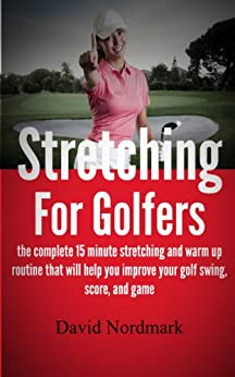 Stretching For Golfers - the complete 15 minute stretching and warm up routine that will help you improve your golf swing, score, and game (golf instruction, back pain, golf books, golf) by [Nordmark, David]