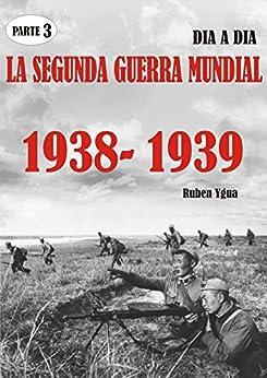 LA SEGUNDA GUERRA MUNDIAL: PARTE 3- 1938- 1939 (Spanish Edition)