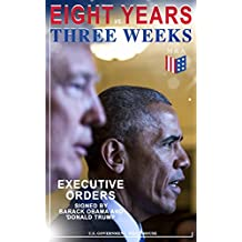 Eight Years vs. Three Weeks – Executive Orders Signed by Barack Obama and Donald Trump: A Review of the Current Presidential Actions as Opposed to the ... President (Including Inaugural Speeches)
