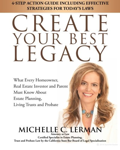 CREATE-YOUR-BEST-LEGACY-What-Every-Homeowner-Real-Estate-Investor-and-Parent-Must-Know-About-Estate-Planning-Living-Trusts-and-Probate-4-Step--Effective-Strategies-for-Todays-Laws
