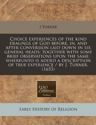 Download Choice experiences of the kind dealings of God before, in, and after conversion laid down in six general heads: together with some brief observations ... of true experience / by J. Turner. (1653) ebook