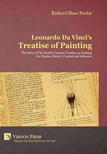 Leonardo Da Vinci's Treatise of Painting. The Story of The World's Greatest Treatise on Painting - Its Origins, History, Content, And -