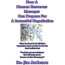 How A  Human Resources Manager  Can Prepare For A Successful Negotiation: What You Need To Do BEFORE A Negotiation Starts In Order To Get The Best Possible Outcome