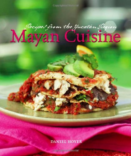 Mayan Cuisine: Recipes from the Yucatan Region by Daniel Hoyer