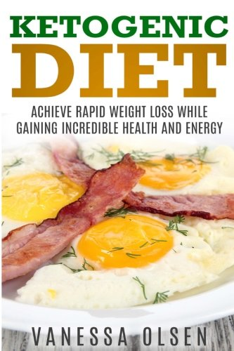 Ketogenic Diet: Achieve Rapid Weight Loss while Gaining Incredible Health and Energy (Diet Books)