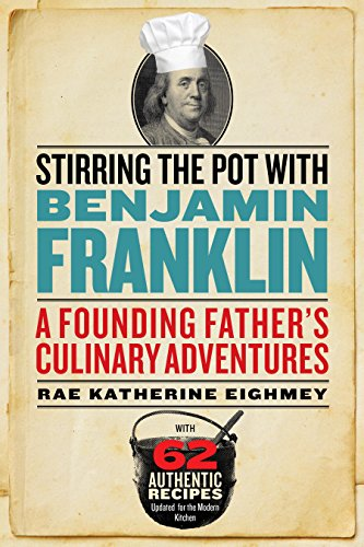 Stirring the Pot with Benjamin Franklin: A Founding Father's Culinary Adventures by Rae Katherine Eighmey