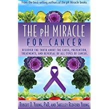The PH Miracle for Cancer: Discover the Truth about the Cause, Prevention, Treatments, and Reversal of ALL Types of Cancers