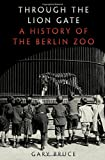 "Gary Bruce, ""Through the Lion Gate: A History of the Berlin Zoo"" (Oxford UP, 2017)"