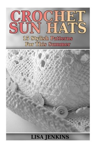 Crochet Sun Hats: 15 Stylish Patterns For This Summer: (Crochet Patterns, Crochet Stitches) (Crochet - Summer Crochet Patterns