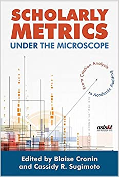 Scholarly Metrics Under the Microscope: From Citation Analysis to Academic Auditing (Asis&t Monograph)