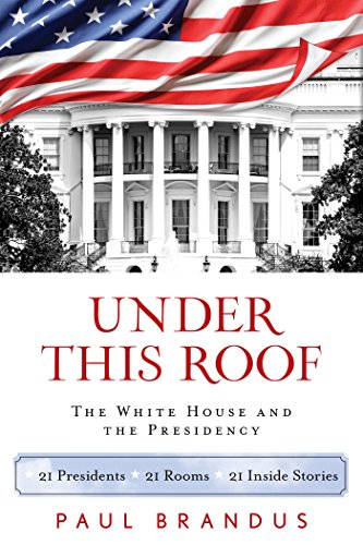 Under This Roof: The White House and the Presidency--21 Presidents, 21 Rooms, 21 Inside Stories (Building Roof)