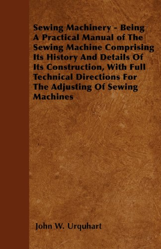 Sewing Machinery - Being A Practical Manual of The Sewing Machine Comprising Its History And Details Of Its Construction, With Full Technical Directions For The Adjusting Of Sewing Machines - Sewing Manual