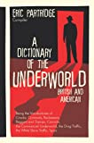 A Dictionary of the Underworld : British and American: Being the Vocabularies of Crooks, Criminals, Racketeers, Beggars and Tramps, Convicts, the Commercial Underworld, the Drug Traffic, the White Slave Traffic, Spivs, Partridge, Eric, 1584774444