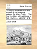 An Inquiry into the Nature and Causes of the Wealth of Nations by Adam Smith, the Fourth Edition, with Additions In, Adam Smith, 1140677055