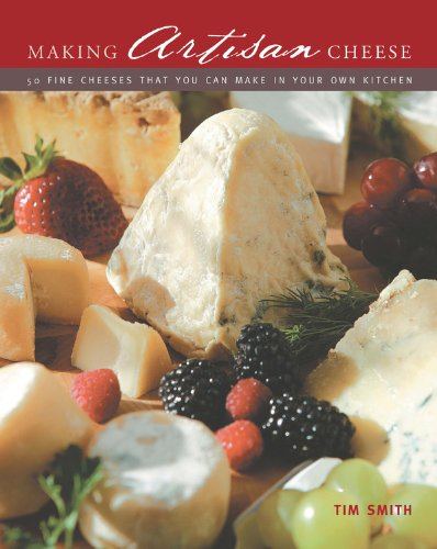 Making Artisan Cheese: 50 Fine Cheeses that You Can Make in Your Own Kitchen by Tim Smith