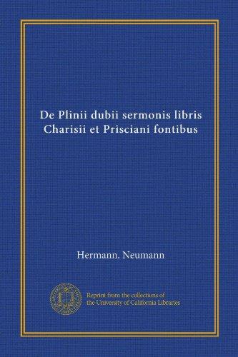 De Plinii dubii sermonis libris Charisii et Prisciani fontibus (Latin Edition)