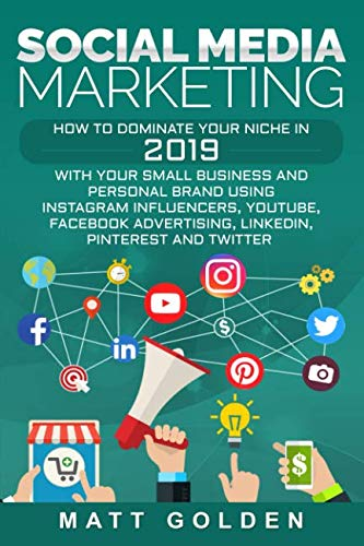 Social Media Marketing: How to Dominate Your Niche in 2019 with Your Small Business and Personal Brand Using Instagram Influencers, YouTube, Facebook Advertising, LinkedIn, Pinterest, and Twitter