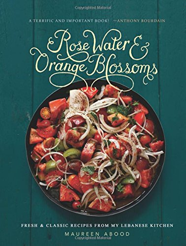Rose Water and Orange Blossoms: Fresh & Classic Recipes from my Lebanese Kitchen by Maureen Abood