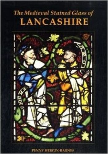 The Medieval Stained Glass of Lancashire (Corpus Vitraearum Medii Aevi: Great Britain) by British Academy