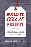 Build It, Sell It, Profit: Taking Care Of Business Today To Get Top Dollar When You Retire