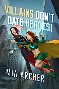 Villains Don't Date Heroes! by [Archer, Mia]