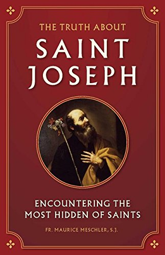 The Truth about Saint Joseph: Encountering the Most Hidden of Saints (St Joseph Prayer To Sell My House)