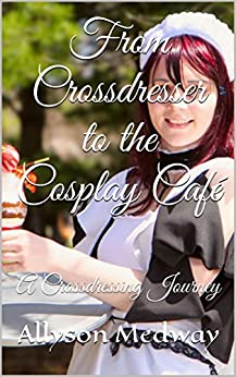 From Crossdresser to the Cosplay Café: A Crossdressing Journey (English Edition) de [Medway, Allyson]