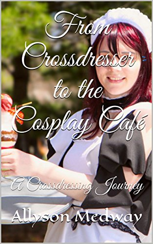 From Crossdresser To The Cosplay Cafe A Crossdressing Journey By Medway Allyson
