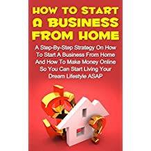How To Start A Business From Home: A Step-By-Step Strategy On How To Start A Business From Home And How To Make Money From Home So You Can Start Living ... Lifestyle Now! (How To Make Money Online)