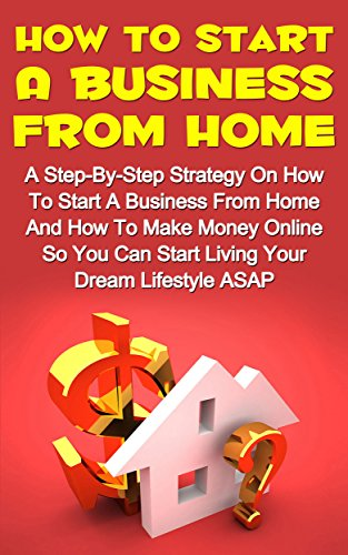 How To Start A Business From Home: A Step-By-Step Strategy On How To Start A Business From Home And How To Make Money From Home So You Can Start Living ... Lifestyle Now! (How To M