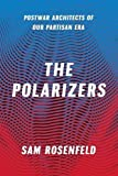 "Sam Rosenfeld, ""The Polarizers: Postwar Architects of Our Partisan Era"" (U Chicago Press, 2018)"