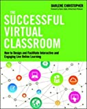 The Successful Virtual Classroom: How to Design and Facilitate Interactive and Engaging Live Online Learning