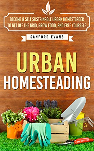 Urban Homesteading: Become a Self Sustainable Urban Homesteader to Get off the Grid, Grow Food, and Free Yourself (Urban Homesteading: A Complete Guide ... a Self Sustainable Urban Homesteader)