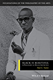 Black is Beautiful: A Philosophy of Black Aesthetics (Foundations of the Philosophy of the Arts)