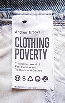 Clothing Poverty: The Hidden World of Fast Fashion and Second-Hand Clothes by [Brooks, Andrew]