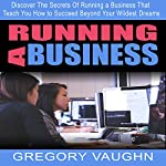 Running a Business: Discover the Secrets of Running a Business That Teach You How to Succeed Beyond Your Wildest Dreams | Gregory Vaughn
