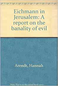 hannah arendt thesis banality of evil Eichmann in jerusalem: a report on the banality of evil is a book by political theorist hannah arendt, originally published in 1963 arendt, a jew who fled germany.