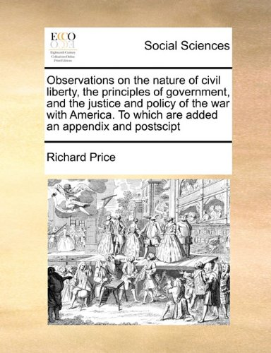 Read Online Observations on the nature of civil liberty, the principles of government, and the justice and policy of the war with America. To which are added an appendix and postscipt pdf