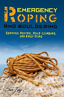 Emergency Roping and Bouldering: Survival Roping, Rock-Climbing, and Knot Tying (Survival Fitness) (Volume 8)
