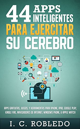 44 Apps Inteligentes para Ejercitar su Cerebro: Apps Gratuitas, Juegos, y Herramientas para iPhone, iPad, Google Play, Kindle Fire, Navegadores de Internet, ... Phone, & Apple Watch (Spanish Edition)