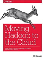Moving Hadoop to the Cloud: Harnessing Cloud Features and Flexibility for Hadoop Clusters Front Cover