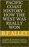 img - for PACIFIC COAST HISTORY - HOW THE WEST WAS REALLY WON: A HISTORY OF THE PACIFIC COAST OF AMERICA and the progress of westward migration and development of America book / textbook / text book
