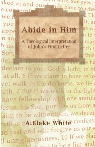 Abide in Him: A Theological Interpretation of John's First Letter -