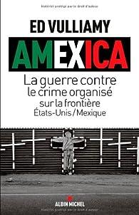 Amexica - la guerre conte le crime organisé sur la frontière Etats-Unis / Mexique par Ed Vulliamy