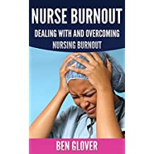 NURSE BURNOUT: DEALING WITH AND OVERCOMING NURSING BURNOUT