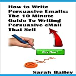 How to Write Persuasive Emails: The 10 Minute Guide to Writing Persuasive Email That Sell | Sarah Bailey