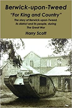Berwick-upon-Tweed for 'King and Country': The story of Berwick-upon-Tweed, its district and its people, during The Great War
