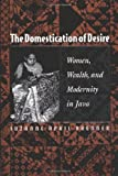 Front cover for the book The Domestication of Desire: Women, Wealth, and Modernity in Java by Suzanne April Brenner