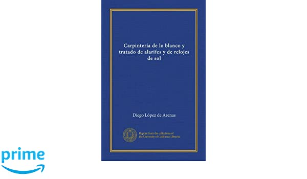 Carpintería de lo blanco y tratado de alarifes y de relojes de sol (Spanish Edition): Diego López de Arenas: Amazon.com: Books